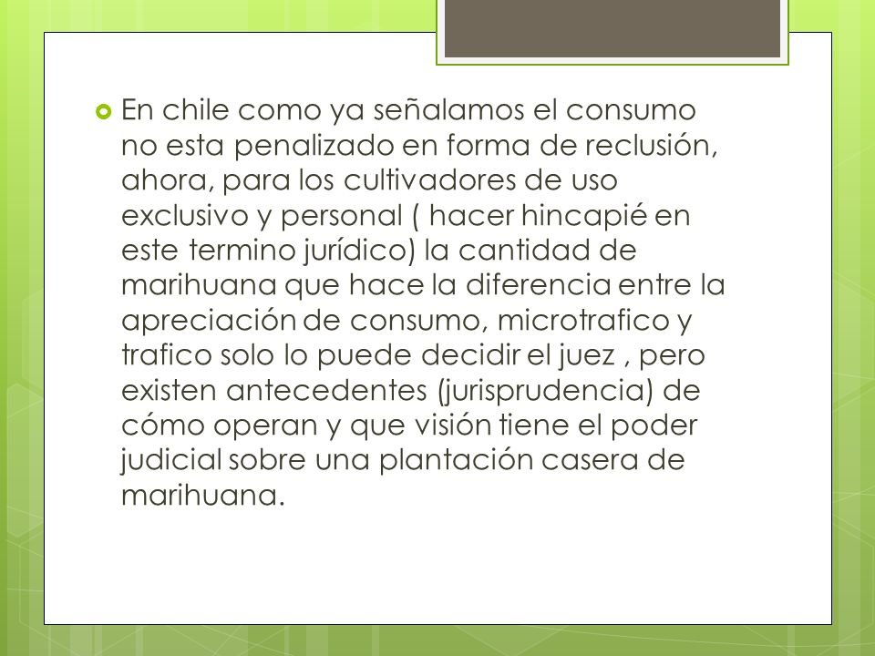 En chile como ya señalamos el consumo no esta penalizado en forma de reclusión, ahora, para los cultivadores de uso exclusivo y personal ( hacer hinca