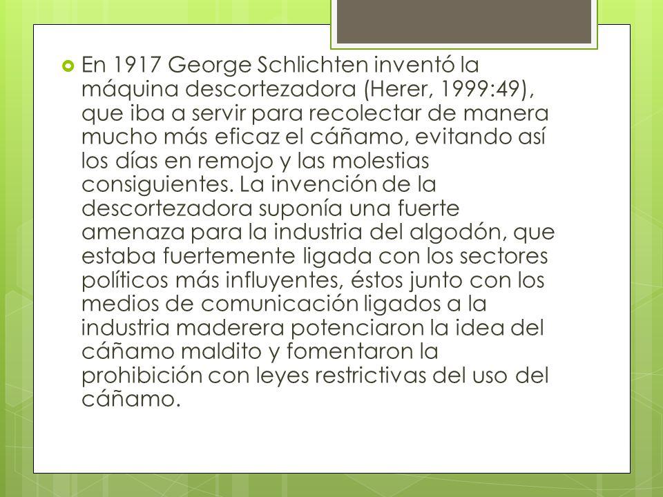 En 1917 George Schlichten inventó la máquina descortezadora (Herer, 1999:49), que iba a servir para recolectar de manera mucho más eficaz el cáñamo, e