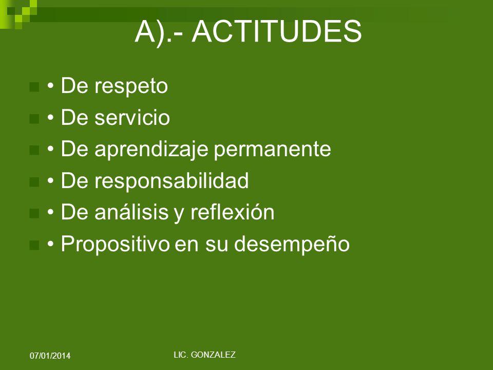 A).- ACTITUDES De respeto De servicio De aprendizaje permanente De responsabilidad De análisis y reflexión Propositivo en su desempeño LIC. GONZALEZ 0