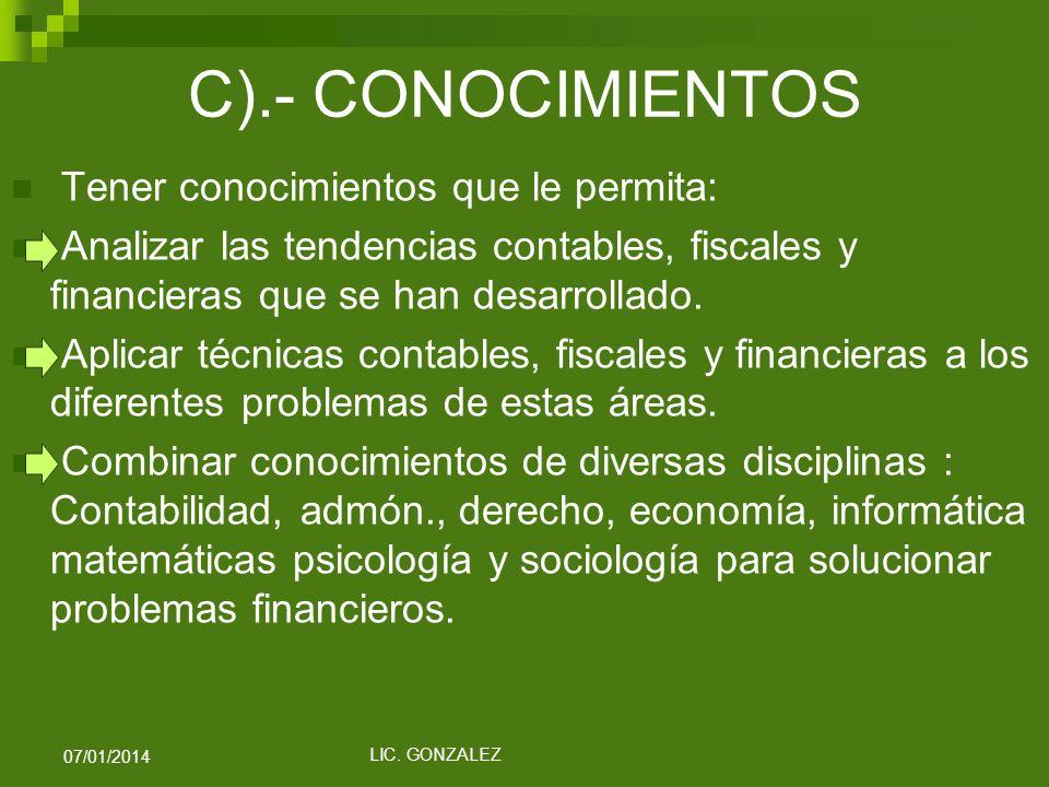 C).- CONOCIMIENTOS Tener conocimientos que le permita: Analizar las tendencias contables, fiscales y financieras que se han desarrollado. Aplicar técn
