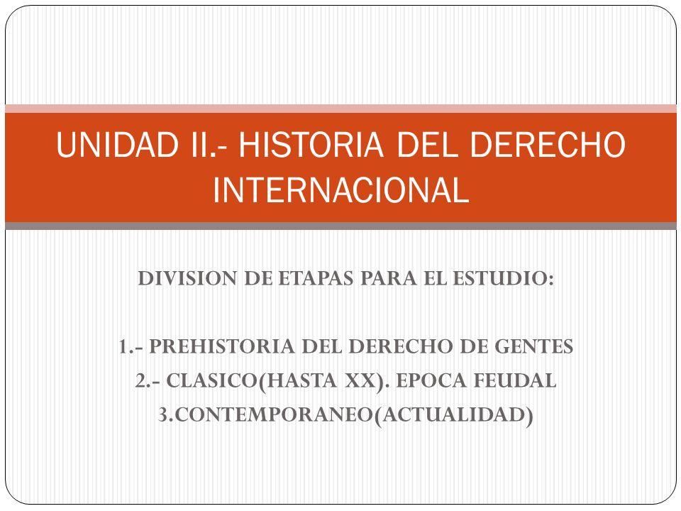DIVISION DE ETAPAS PARA EL ESTUDIO: 1.- PREHISTORIA DEL DERECHO DE GENTES 2.- CLASICO(HASTA XX). EPOCA FEUDAL 3.CONTEMPORANEO(ACTUALIDAD) UNIDAD II.-