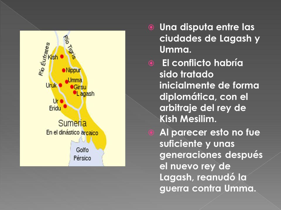 Una disputa entre las ciudades de Lagash y Umma. El conflicto habría sido tratado inicialmente de forma diplomática, con el arbitraje del rey de Kish