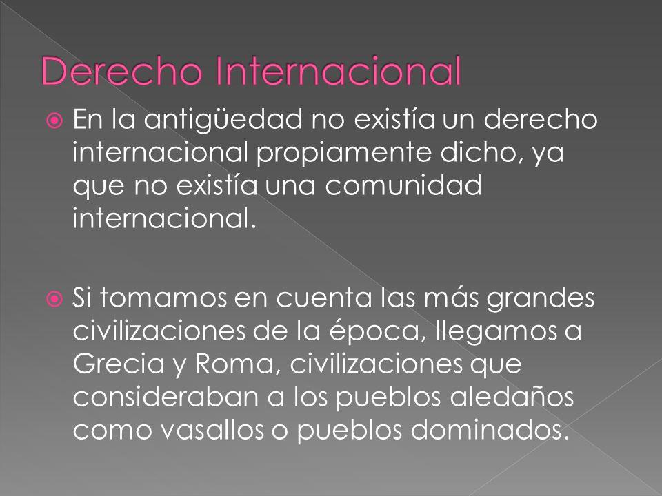 En la antigüedad no existía un derecho internacional propiamente dicho, ya que no existía una comunidad internacional. Si tomamos en cuenta las más gr