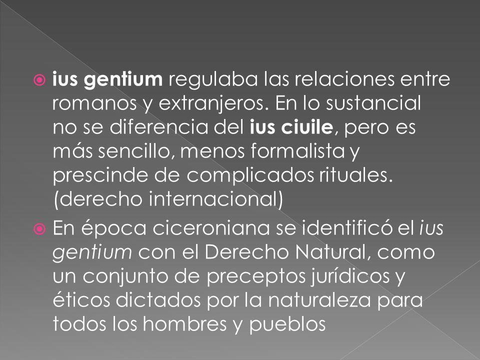 ius gentium regulaba las relaciones entre romanos y extranjeros. En lo sustancial no se diferencia del ius ciuile, pero es más sencillo, menos formali
