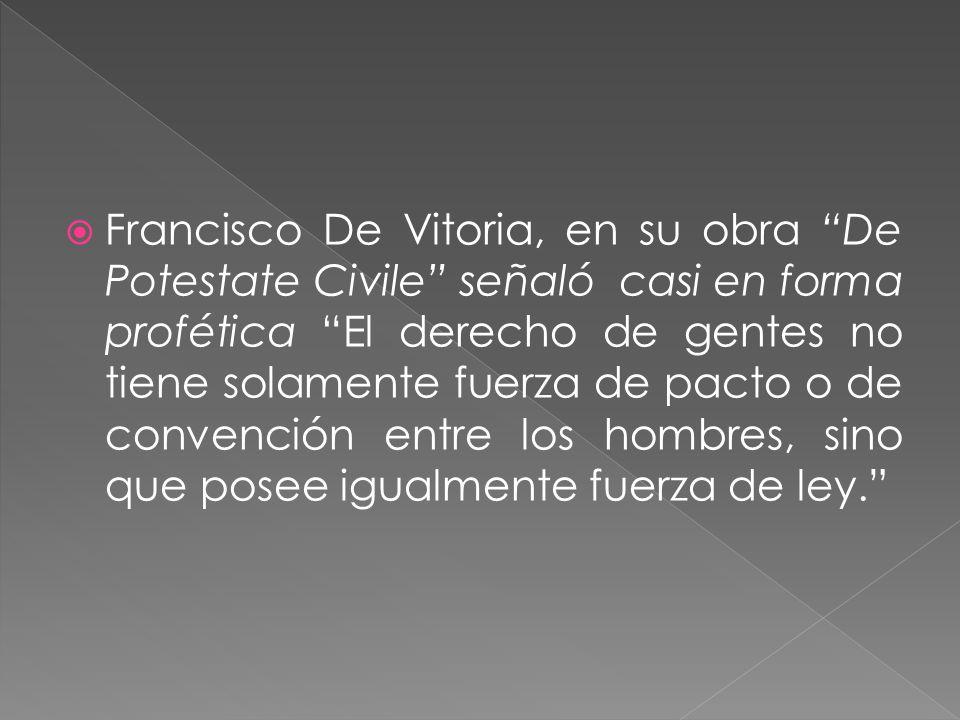 Francisco De Vitoria, en su obra De Potestate Civile señaló casi en forma profética El derecho de gentes no tiene solamente fuerza de pacto o de conve