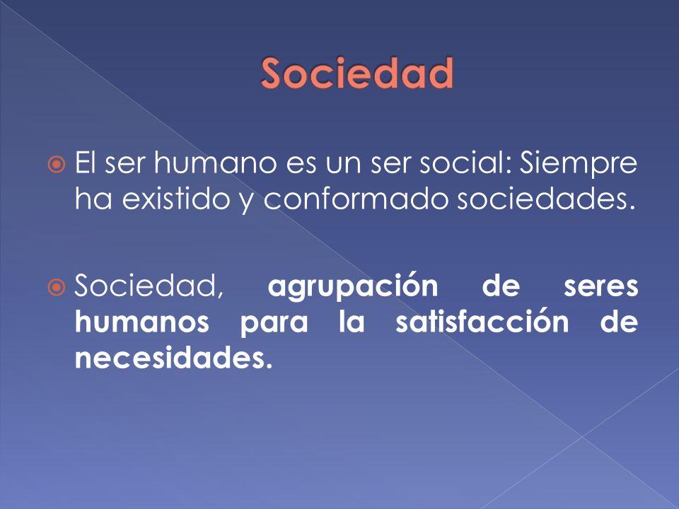 El ser humano es un ser social: Siempre ha existido y conformado sociedades. Sociedad, agrupación de seres humanos para la satisfacción de necesidades
