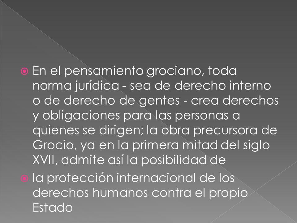 En el pensamiento grociano, toda norma jurídica - sea de derecho interno o de derecho de gentes - crea derechos y obligaciones para las personas a qui