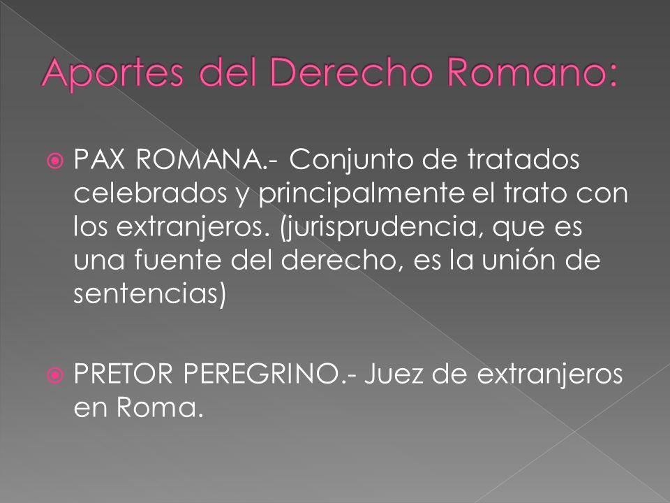 PAX ROMANA.- Conjunto de tratados celebrados y principalmente el trato con los extranjeros. (jurisprudencia, que es una fuente del derecho, es la unió