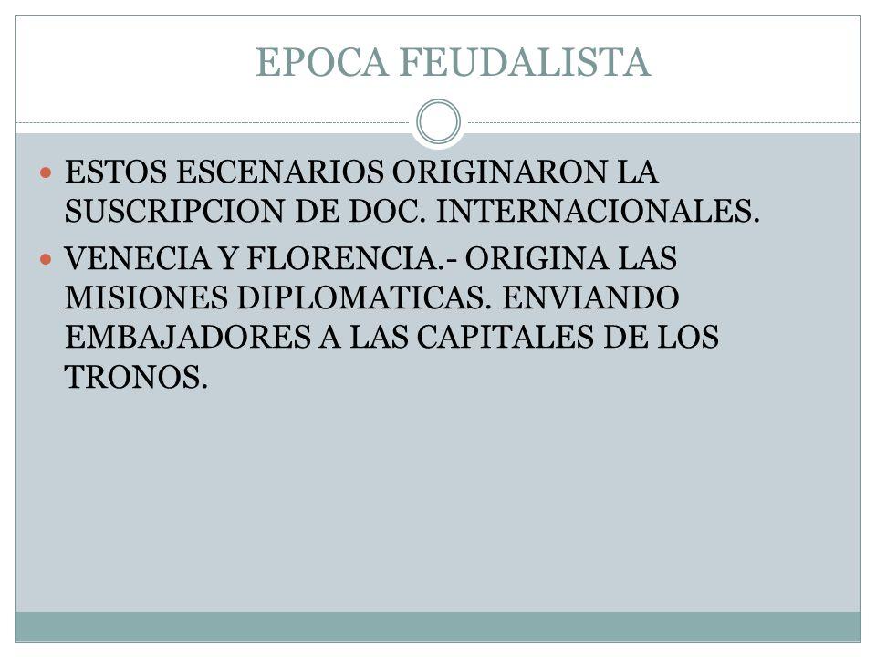 EPOCA FEUDALISTA ESTOS ESCENARIOS ORIGINARON LA SUSCRIPCION DE DOC. INTERNACIONALES. VENECIA Y FLORENCIA.- ORIGINA LAS MISIONES DIPLOMATICAS. ENVIANDO