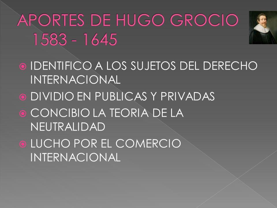 IDENTIFICO A LOS SUJETOS DEL DERECHO INTERNACIONAL DIVIDIO EN PUBLICAS Y PRIVADAS CONCIBIO LA TEORIA DE LA NEUTRALIDAD LUCHO POR EL COMERCIO INTERNACI
