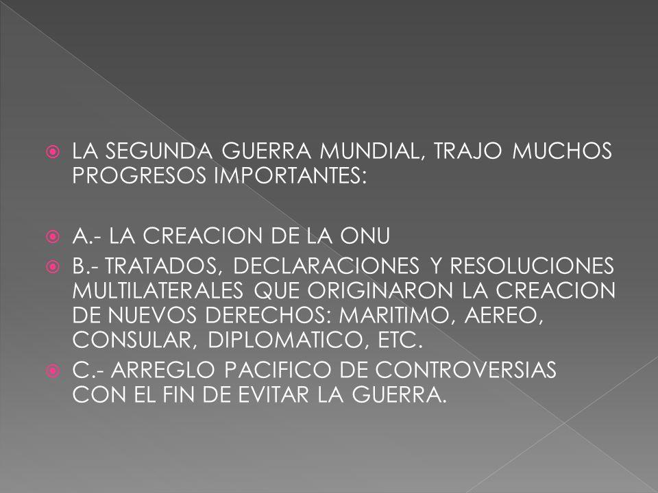 LA SEGUNDA GUERRA MUNDIAL, TRAJO MUCHOS PROGRESOS IMPORTANTES: A.- LA CREACION DE LA ONU B.- TRATADOS, DECLARACIONES Y RESOLUCIONES MULTILATERALES QUE