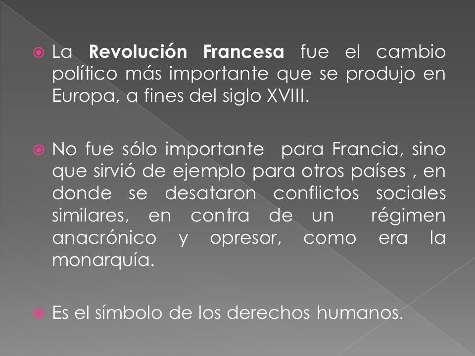 La Revolución Francesa fue el cambio político más importante que se produjo en Europa, a fines del siglo XVIII. No fue sólo importante para Francia, s