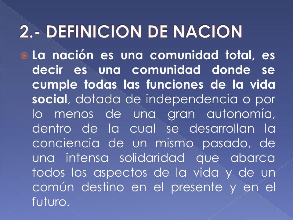 La nación es una comunidad total, es decir es una comunidad donde se cumple todas las funciones de la vida social, dotada de independencia o por lo me