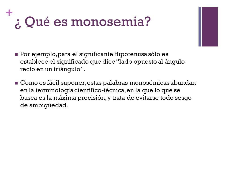 + ¿ Qu é es monosemia? Por ejemplo, para el significante Hipotenusa sólo es establece el significado que dice lado opuesto al ángulo recto en un trián