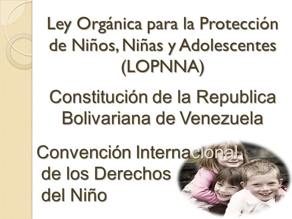 Ley Orgánica para la Protección de Niños, Niñas y Adolescentes (LOPNNA) Constitución de la Republica Bolivariana de Venezuela Convención Internacional