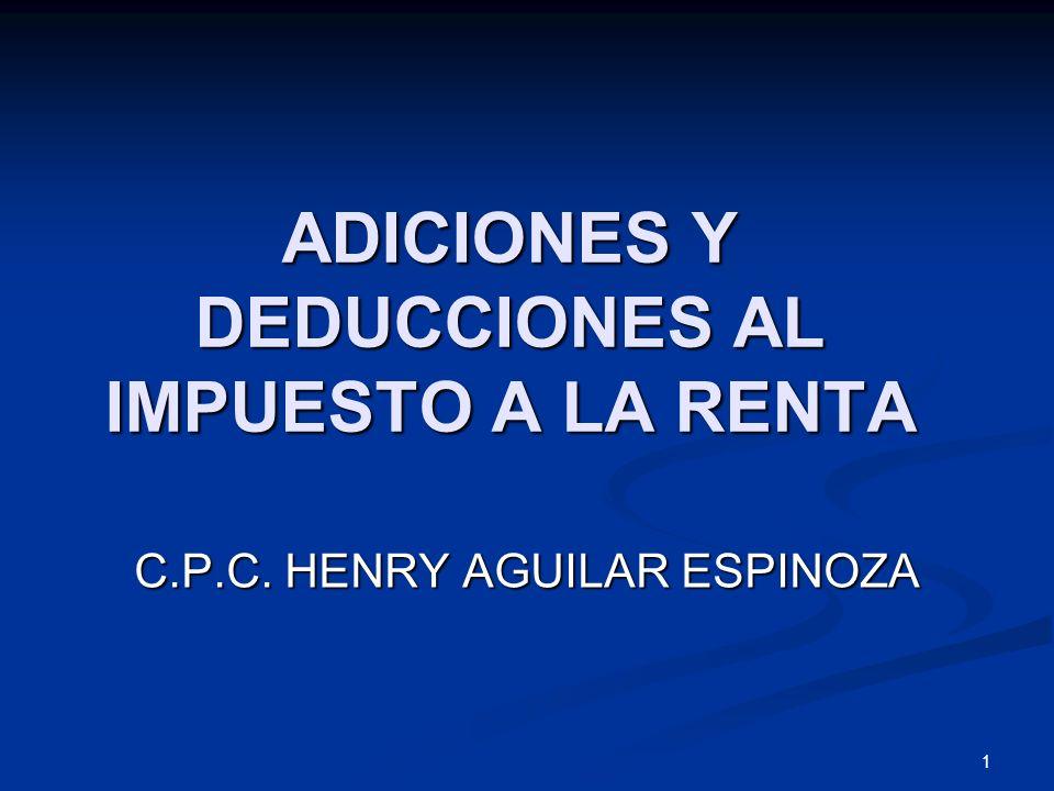 1 ADICIONES Y DEDUCCIONES AL IMPUESTO A LA RENTA C.P.C. HENRY AGUILAR ESPINOZA
