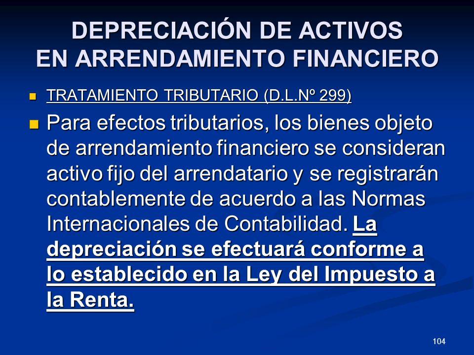 104 DEPRECIACIÓN DE ACTIVOS EN ARRENDAMIENTO FINANCIERO TRATAMIENTO TRIBUTARIO (D.L.Nº 299) TRATAMIENTO TRIBUTARIO (D.L.Nº 299) Para efectos tributari