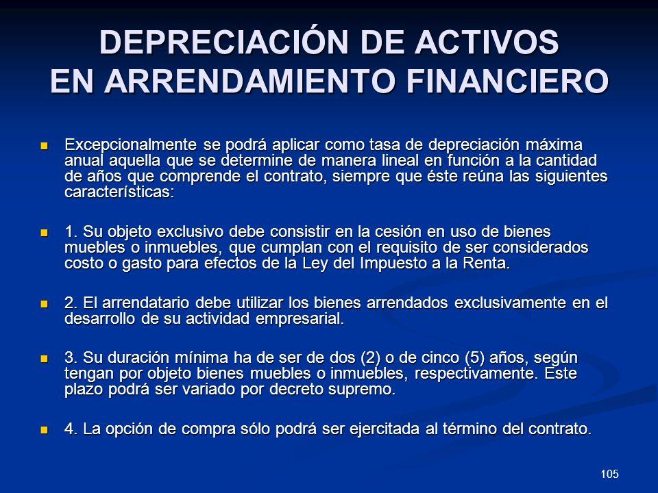 105 DEPRECIACIÓN DE ACTIVOS EN ARRENDAMIENTO FINANCIERO Excepcionalmente se podrá aplicar como tasa de depreciación máxima anual aquella que se determ