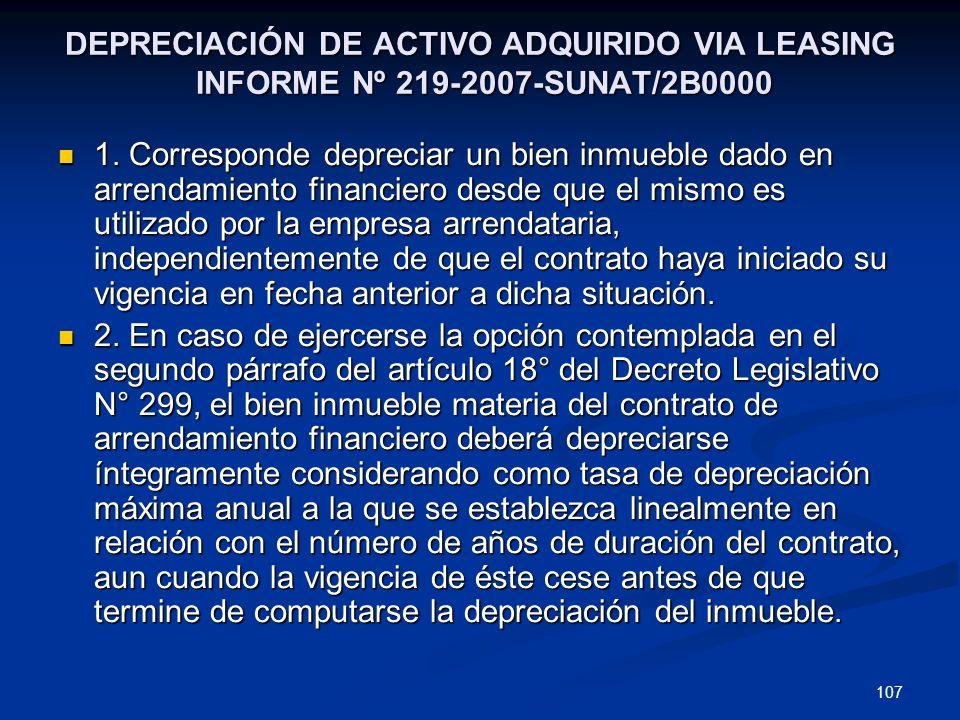 107 DEPRECIACIÓN DE ACTIVO ADQUIRIDO VIA LEASING INFORME Nº 219-2007-SUNAT/2B0000 1. Corresponde depreciar un bien inmueble dado en arrendamiento fina