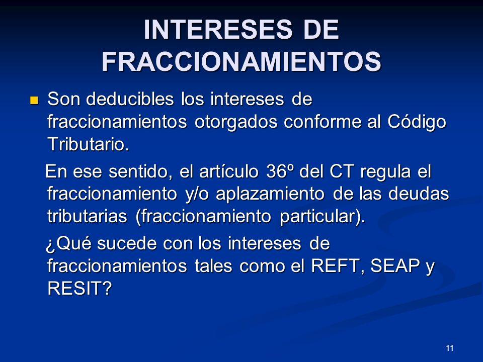11 INTERESES DE FRACCIONAMIENTOS Son deducibles los intereses de fraccionamientos otorgados conforme al Código Tributario. Son deducibles los interese