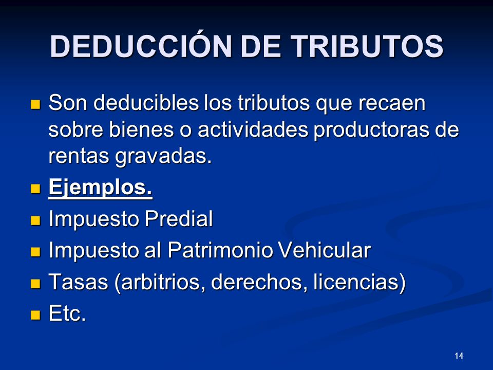 14 DEDUCCIÓN DE TRIBUTOS Son deducibles los tributos que recaen sobre bienes o actividades productoras de rentas gravadas. Son deducibles los tributos