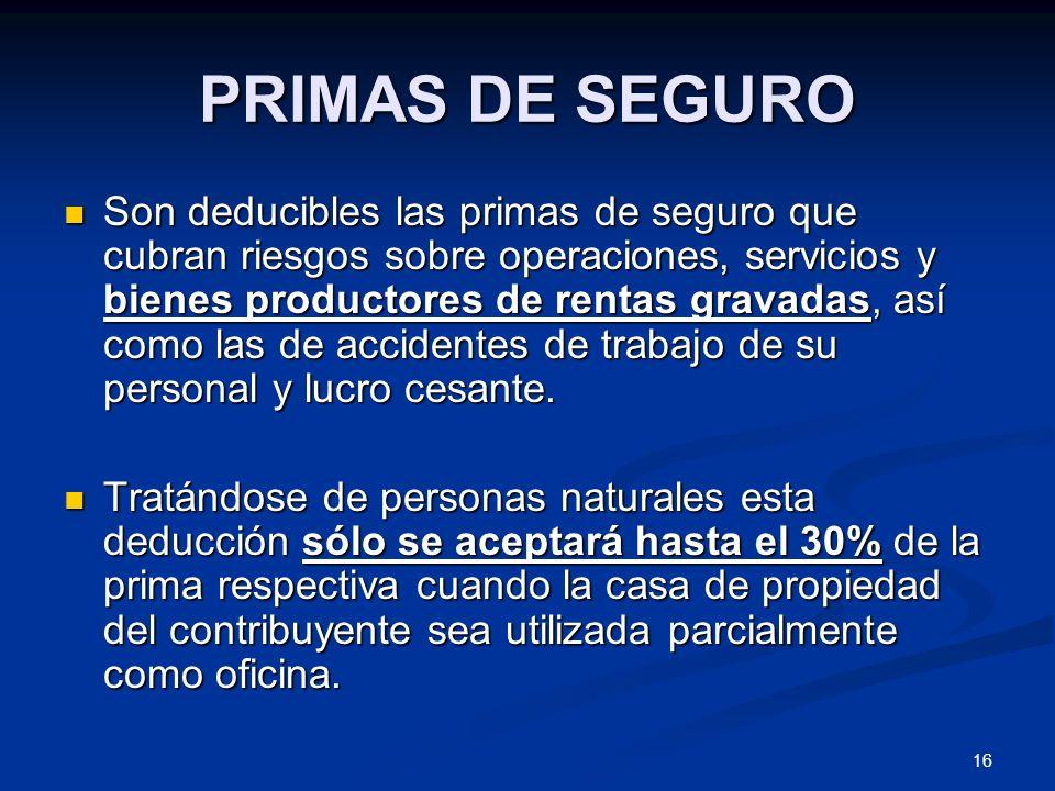 16 PRIMAS DE SEGURO Son deducibles las primas de seguro que cubran riesgos sobre operaciones, servicios y bienes productores de rentas gravadas, así c