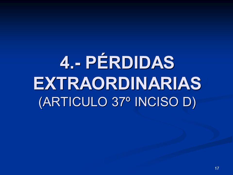 17 4.- PÉRDIDAS EXTRAORDINARIAS (ARTICULO 37º INCISO D)