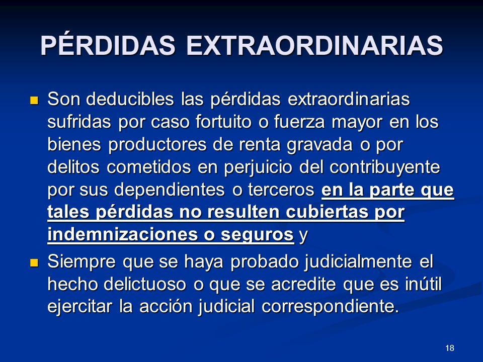 18 PÉRDIDAS EXTRAORDINARIAS Son deducibles las pérdidas extraordinarias sufridas por caso fortuito o fuerza mayor en los bienes productores de renta g