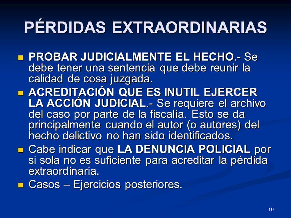 19 PÉRDIDAS EXTRAORDINARIAS PROBAR JUDICIALMENTE EL HECHO.- Se debe tener una sentencia que debe reunir la calidad de cosa juzgada. PROBAR JUDICIALMEN