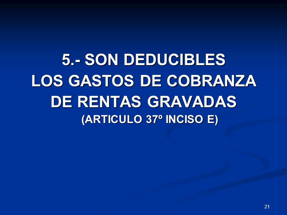 21 5.- SON DEDUCIBLES LOS GASTOS DE COBRANZA DE RENTAS GRAVADAS (ARTICULO 37º INCISO E) (ARTICULO 37º INCISO E)