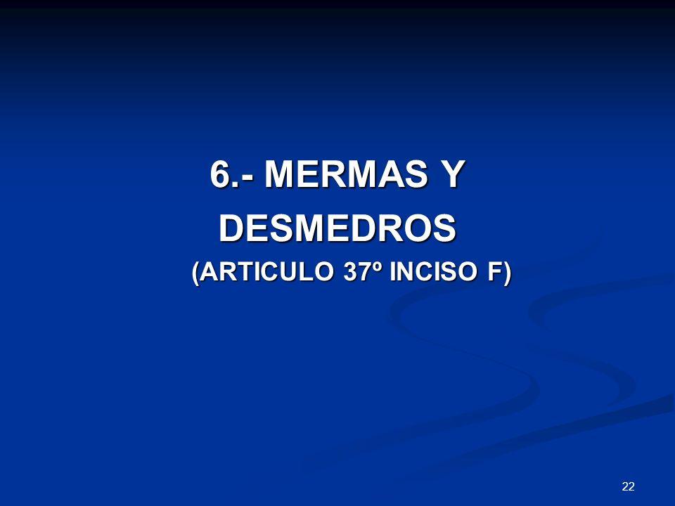 22 6.- MERMAS Y DESMEDROS (ARTICULO 37º INCISO F) (ARTICULO 37º INCISO F)