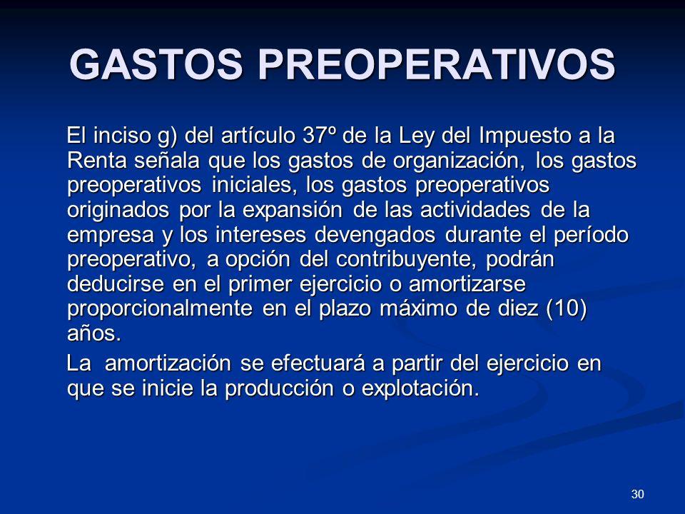 30 GASTOS PREOPERATIVOS El inciso g) del artículo 37º de la Ley del Impuesto a la Renta señala que los gastos de organización, los gastos preoperativo