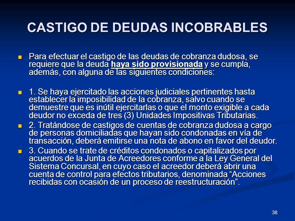 38 CASTIGO DE DEUDAS INCOBRABLES Para efectuar el castigo de las deudas de cobranza dudosa, se requiere que la deuda haya sido provisionada y se cumpl