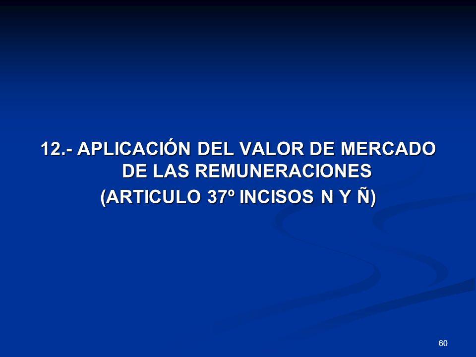 60 12.- APLICACIÓN DEL VALOR DE MERCADO DE LAS REMUNERACIONES (ARTICULO 37º INCISOS N Y Ñ)