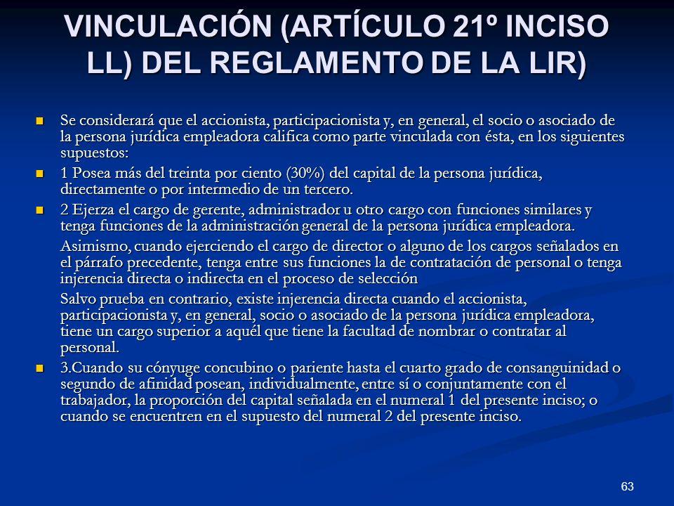 63 VINCULACIÓN (ARTÍCULO 21º INCISO LL) DEL REGLAMENTO DE LA LIR) Se considerará que el accionista, participacionista y, en general, el socio o asocia