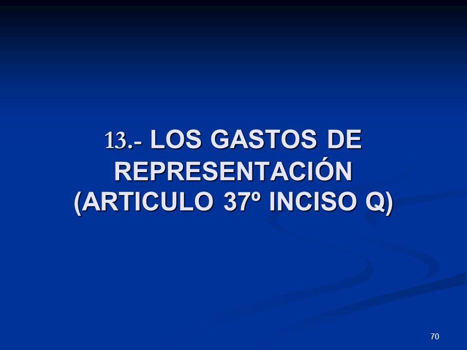 70 13.- LOS GASTOS DE REPRESENTACIÓN (ARTICULO 37º INCISO Q)