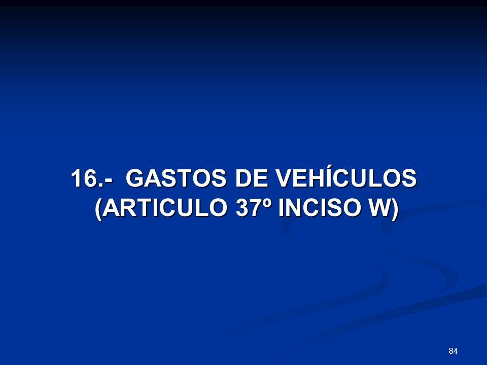 84 16.- GASTOS DE VEHÍCULOS (ARTICULO 37º INCISO W) (ARTICULO 37º INCISO W)