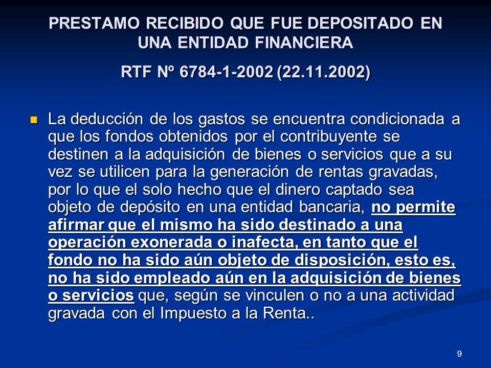9 PRESTAMO RECIBIDO QUE FUE DEPOSITADO EN UNA ENTIDAD FINANCIERA RTF Nº 6784-1-2002 (22.11.2002) La deducción de los gastos se encuentra condicionada