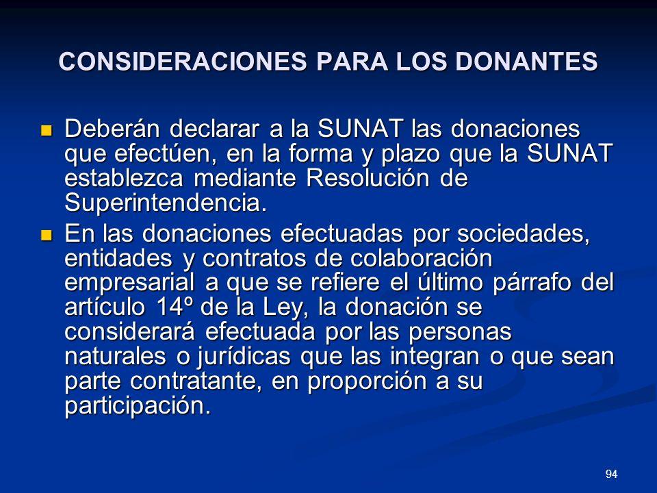 94 CONSIDERACIONES PARA LOS DONANTES Deberán declarar a la SUNAT las donaciones que efectúen, en la forma y plazo que la SUNAT establezca mediante Res