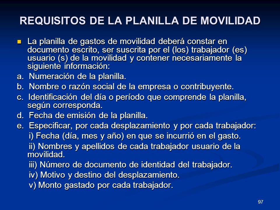 97 REQUISITOS DE LA PLANILLA DE MOVILIDAD La planilla de gastos de movilidad deberá constar en documento escrito, ser suscrita por el (los) trabajador