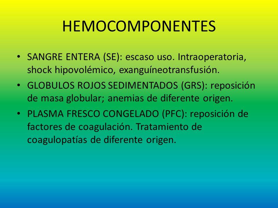 HEMOCOMPONENTES SANGRE ENTERA (SE): escaso uso. Intraoperatoria, shock hipovolémico, exanguíneotransfusión. GLOBULOS ROJOS SEDIMENTADOS (GRS): reposic