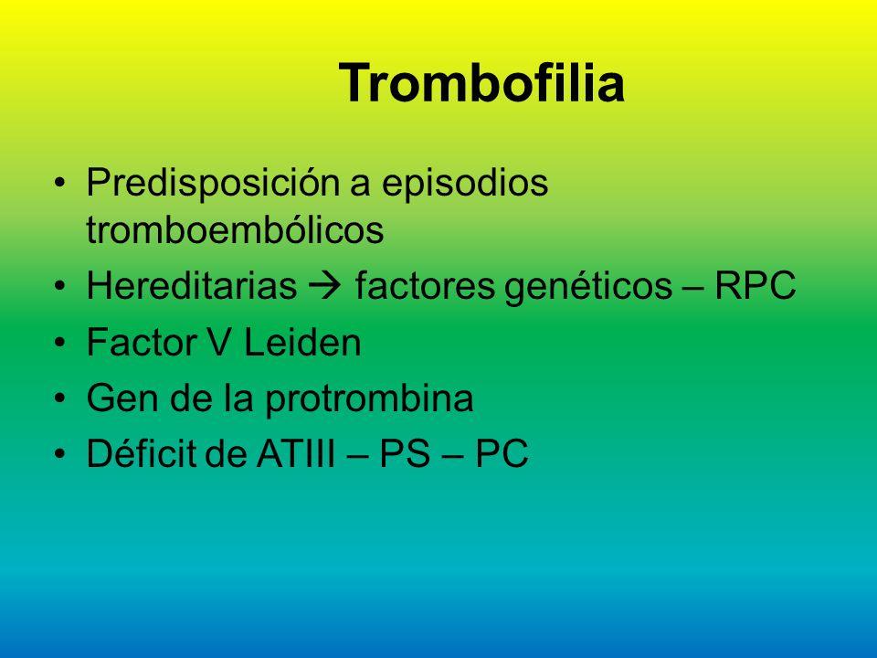 Trombofilia Predisposición a episodios tromboembólicos Hereditarias factores genéticos – RPC Factor V Leiden Gen de la protrombina Déficit de ATIII –