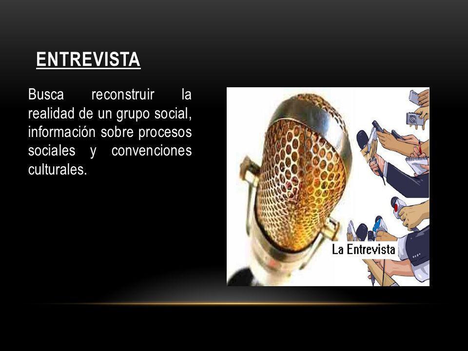 ENTREVISTA Busca reconstruir la realidad de un grupo social, información sobre procesos sociales y convenciones culturales.