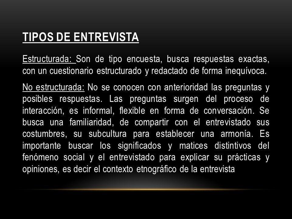TIPOS DE ENTREVISTA Estructurada: Son de tipo encuesta, busca respuestas exactas, con un cuestionario estructurado y redactado de forma inequívoca. No