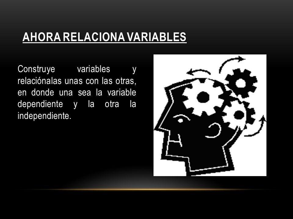 AHORA RELACIONA VARIABLES Construye variables y relaciónalas unas con las otras, en donde una sea la variable dependiente y la otra la independiente.