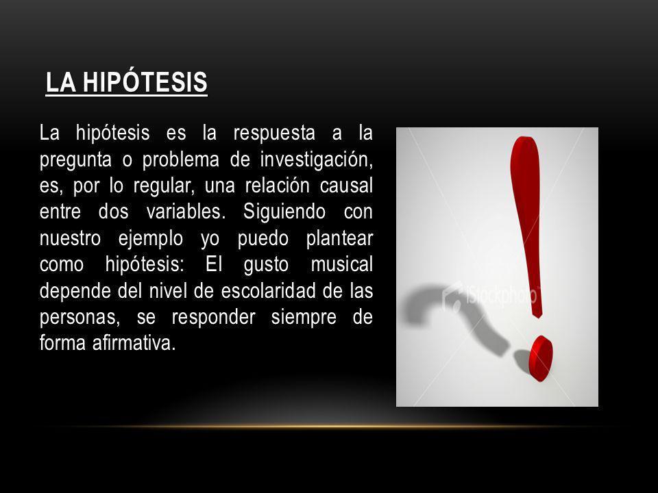 LA HIPÓTESIS La hipótesis es la respuesta a la pregunta o problema de investigación, es, por lo regular, una relación causal entre dos variables. Sigu