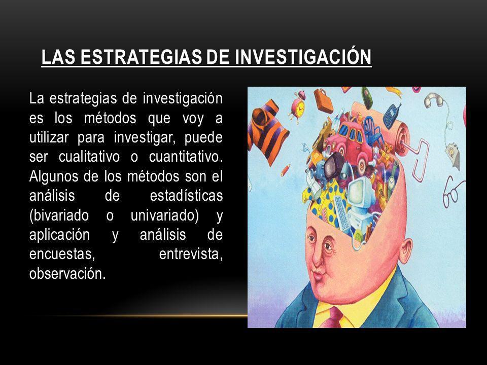 LAS ESTRATEGIAS DE INVESTIGACIÓN La estrategias de investigación es los métodos que voy a utilizar para investigar, puede ser cualitativo o cuantitati