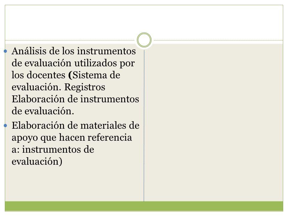 Análisis de los instrumentos de evaluación utilizados por los docentes (Sistema de evaluación. Registros Elaboración de instrumentos de evaluación. El