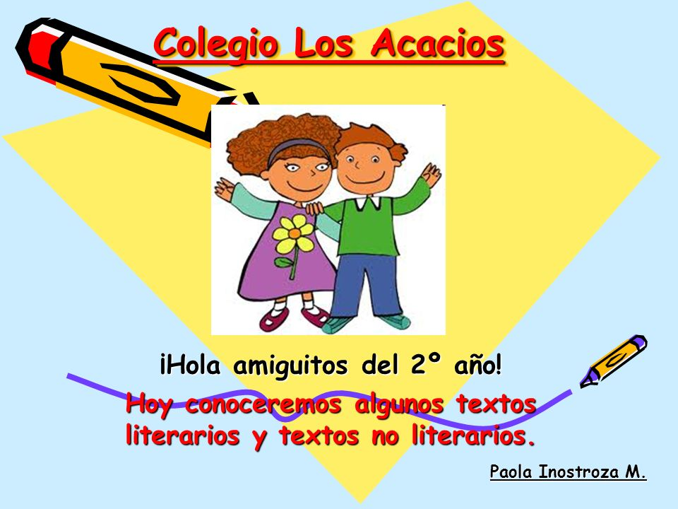 Colegio Los Acacios ¡Hola amiguitos del 2º año! Hoy conoceremos algunos textos literarios y textos no literarios. Paola Inostroza M.