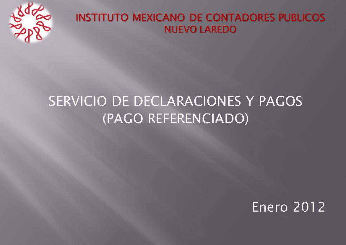 SERVICIO DE DECLARACIONES Y PAGOS (PAGO REFERENCIADO) Enero 2012 INSTITUTO MEXICANO DE CONTADORES PUBLICOS NUEVO LAREDO